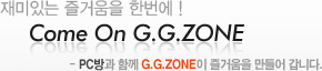 ����ִ� ��ſ��� �ѹ�! Come On G.G.ZONE PC��� �Բ� G.G.ZONE�� ��ſ��� ����� ���ϴ�.